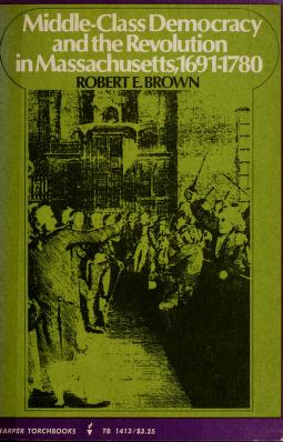 Middle-class democracy and the Revolution in Massachusetts, 1691-1780 by Robert Eldon Brown